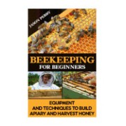 Beekeeping for Beginners Equipment and Techniques to Build Apiary and Harvest Honey: (Beekeeping for Beginners, Keeping Bees, Bee Hives)