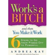 Work's a Bitch and Then You Make It Work by Andrea Kay