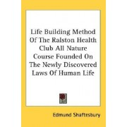 Life Building Method of the Ralston Health Club All Nature Course Founded on the Newly Discovered Laws of Human Life by Edmund Shaftesbury