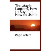 The Magic Lantern, How to Buy and How to Use It by Magic Lantern