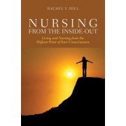 Nursing From The Inside-Out: Living And Nursing From The Highest Point Of Your Consciousness by Rachel Y. Hill