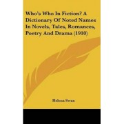 Who's Who in Fiction? a Dictionary of Noted Names in Novels, Tales, Romances, Poetry and Drama (1910) by Helena Swan