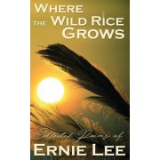 Where the Wild Rice Grows: Collected Poems of Ernie Lee