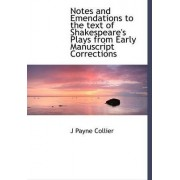 Notes and Emendations to the Text of Shakespeare's Plays from Early Manuscript Corrections by J Payne Collier