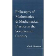 Philosophy of Mathematics and Mathematical Practice in the Seventeenth Century by Paolo Mancosu