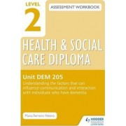 Level 2 Health & Social Care Diploma DEM 205 Assessment Workbook: Understand the Factors That Can Influence Communication and Interaction with Individuals Who Have Dementia: Unit DEM 205 by Maria Ferreiro Peteiro