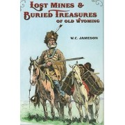 Lost Mines & Buried Treasure of Old Wyoming by W C Jameson