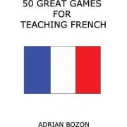 50 Great Games for Teaching French by MR Adrian Bozon