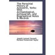 The Parochial History of Ackworth, Yorks by Richard Vickerman Taylor Lemuel Saywell