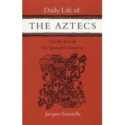 Daily Life of the Aztecs on the Eve of the Spanish Conquest by Jacques Soustelle