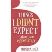 Things I Didn't Expect (when I Was Expecting) by Monica Dux
