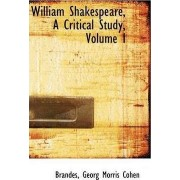 William Shakespeare, a Critical Study, Volume I by Brandes Georg Morris Cohen