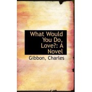 What Would You Do, Love? by Gibbon Charles