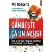 Gandeste ca un artist. Invata cu van Gogh Picasso sau Andy Warhol cum sa fii creativ in orice domeniu - Will Gompertz