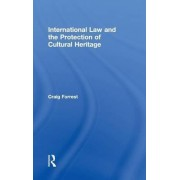 International Law and the Protection of Cultural Heritage by Craig Forrest