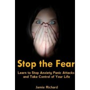 Stop the Fear: Learn to Stop Anxiety Panic Attacks and Take Control of Your Life by Jamie Richard