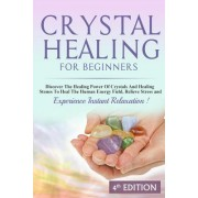 Crystal Healing for Beginners: Discover the Healing Power of Crystals and Healing Stones to Heal the Human Energy Field, Relieve Stress and Experienc