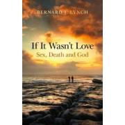 If it Wasn't Love: Sex, Death and God by Bernard J. Lynch