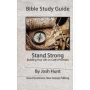Bible Study Guide -- Stand Strong; Building Your Life on God's Promises by Josh Hunt