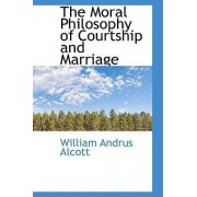 The Moral Philosophy of Courtship and Marriage by William Andrus Alcott