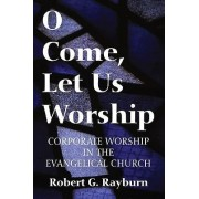 O Come, Let Us Worship by Robert G Rayburn