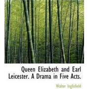 Queen Elizabeth and Earl Leicester. a Drama in Five Acts. by Walter Inglisfield