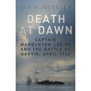 Death at Dawn: Captain Warburton-Lee VC and the Battle of Narvik, April 1940