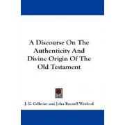 A Discourse on the Authenticity and Divine Origin of the Old Testament by J E Cellerier