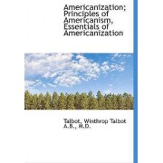 Americanization; Principles of Americanism, Essentials of Americanization by Talbot Winthrop Talbot