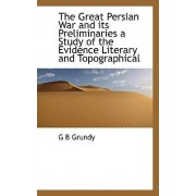 The Great Persian War and Its Preliminaries a Study of the Evidence Literary and Topographical by George Beardoe Grundy
