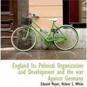 England Its Political Organization and Development and the War Against Germany by Eduard Meyer