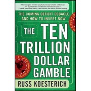 The Ten Trillion Dollar Gamble: The Coming Deficit Debacle and How to Invest Now by Russ Koesterich