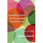 Counselling Children and Young People in Private Practice by Rebecca Kirkbride