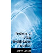 Problems of To-Day Wealth-Labor-Socialism by Andrew Carnegie
