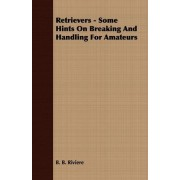 Retrievers - Some Hints On Breaking And Handling For Amateurs by B. B. Riviere