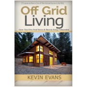 Off Grid Living: 25 Lessons on How to Live Off the Grid and Survive in the Wild. Grow Your Own Food Source & Become Energy Independent