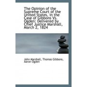 The Opinion of the Supreme Court of the United States, in the Case of Gibbons vs. Ogden by J Thomas Gibbons Aaron Ogden Marshall