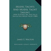 Model Yachts and Model Yacht Sailing by James E Walton
