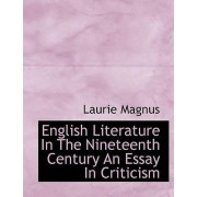 English Literature in the Nineteenth Century an Essay in Criticism by Laurie Magnus