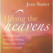Hiring The Heavens: A Practical Guide To Developing A Working Relationship With The Spirits Of Creation