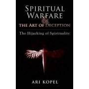 Spiritual Warfare & the Art of Deception by Ari Kopel
