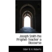 Joseph Smith the Prophet-Teacher a Discourse by Elder B H Roberts