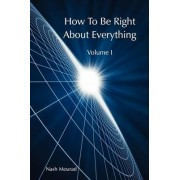 How To Be Right About Everything - Volume 1 by Nash Mourad