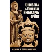Christian and Oriental Philosophy of Art by Ananda K. Coomaraswamy