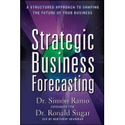 Strategic Business Forecasting: A Structured Approach to Shaping the Future of Your Business by Simon Ramo