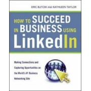 How to Succeed in Business Using LinkedIn: Making Connections and Capturing Opportunities on the World's #1 Business Networking Site by Eric Butow