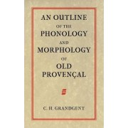 An Outline of the Phonology and Morphology of Old Provencal by Charles Hall Grandgent