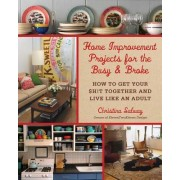 Home Improvement Projects for the Busy & Broke: How to Get Your Sh!t Together and Live Like an Adult