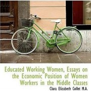 Educated Working Women, Essays on the Economic Position of Women Workers in the Middle Classes by Clara Elizabeth Collet