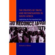 The Politics of Truth and Reconciliation in South Africa by Richard Ashby Wilson